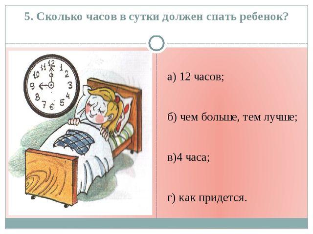 5. Сколько часов в сутки должен спать ребенок? а) 12 часов; б) чем больше, те...