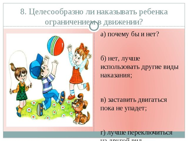 8. Целесообразно ли наказывать ребенка ограничением в движении? а) почему бы...