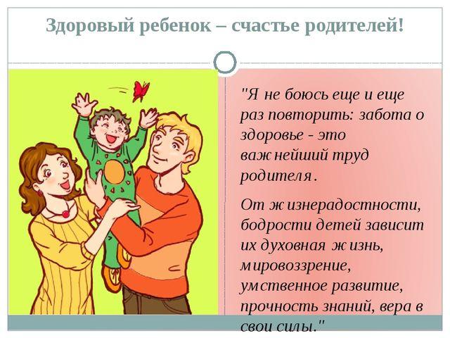"""Здоровый ребенок – счастье родителей! """"Я не боюсь еще и еще раз повторить: за..."""
