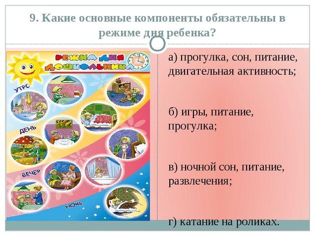 9. Какие основные компоненты обязательны в режиме дня ребенка? а) прогулка, с...