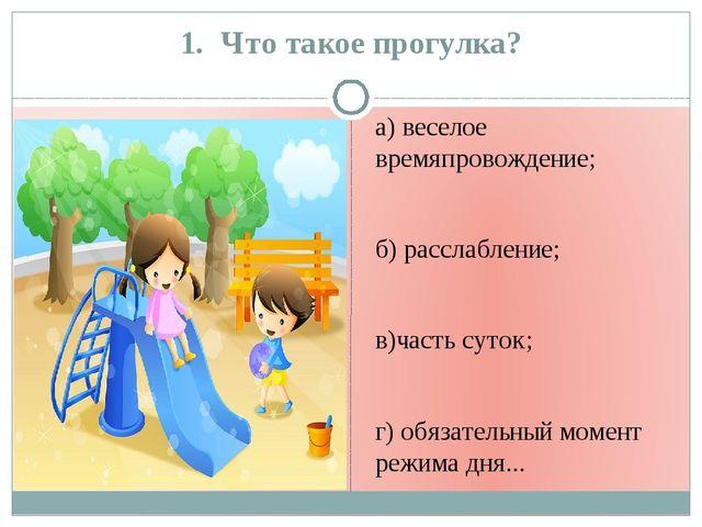 1. Что такое прогулка? а) веселое времяпровождение; б) расслабление; в)часть...