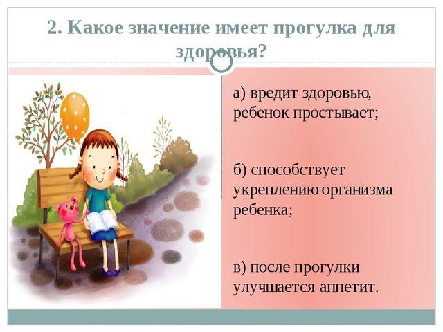 2. Какое значение имеет прогулка для здоровья? а) вредит здоровью, ребенок пр...