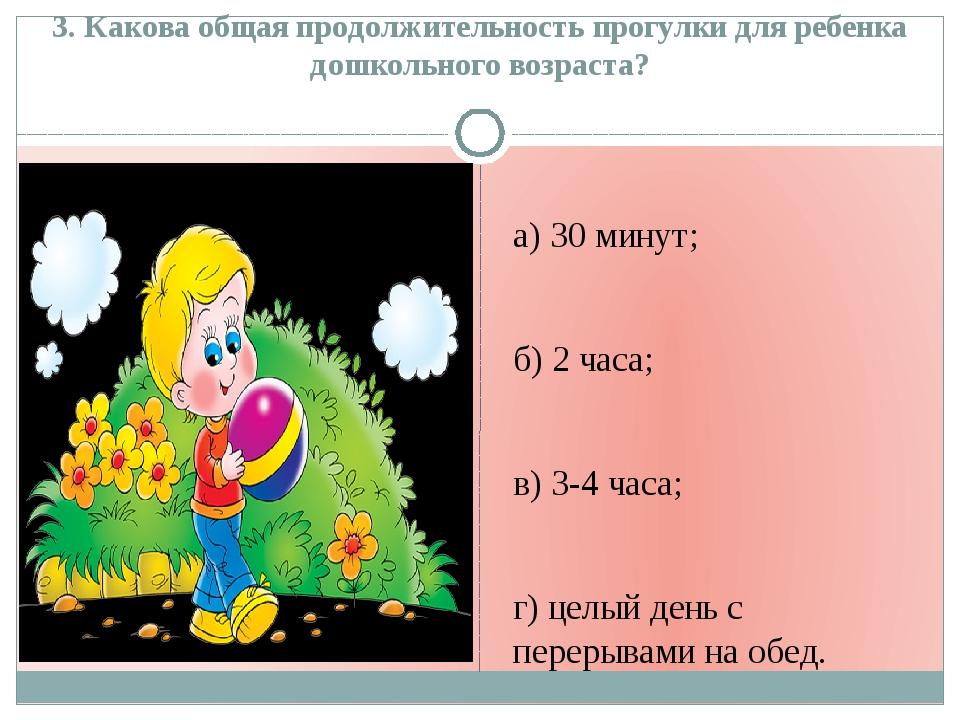 3. Какова общая продолжительность прогулки для ребенка дошкольного возраста?...