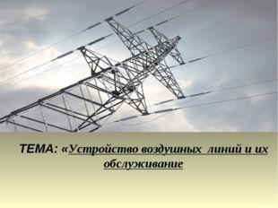 ТЕМА: «Устройство воздушных линий и их обслуживание