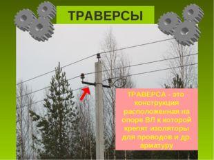 ТРАВЕРСЫ ТРАВЕРСА - это конструкция расположенная на опоре ВЛ к которой крепя