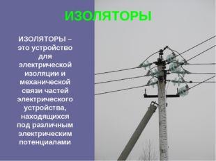 ИЗОЛЯТОРЫ ИЗОЛЯТОРЫ – это устройство для электрической изоляции и механическо