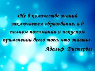 «Не в количестве знаний заключается образование, а в полном понимании и искус