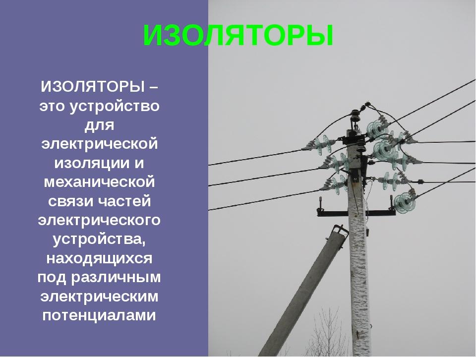 ИЗОЛЯТОРЫ ИЗОЛЯТОРЫ – это устройство для электрической изоляции и механическо...