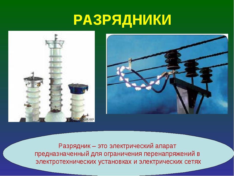 РАЗРЯДНИКИ Разрядник – это электрический апарат предназначенный для ограничен...