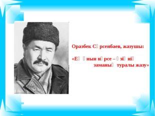 Оразбек Сәрсенбаев, жазушы: «Ең қиын нәрсе – өзіңнің заманың туралы жазу»