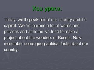 Ход урока: Today, we'll speak about our country and it's capital. We 're lear