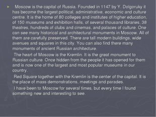 Moscow is the capital of Russia. Founded in 1147 by Y. Dolgoruky it has beco