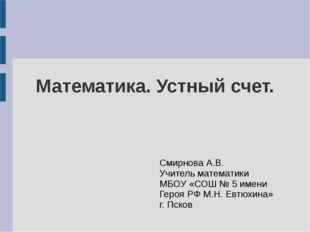 Математика. Устный счет. Смирнова А.В. Учитель математики МБОУ «СОШ № 5 имени