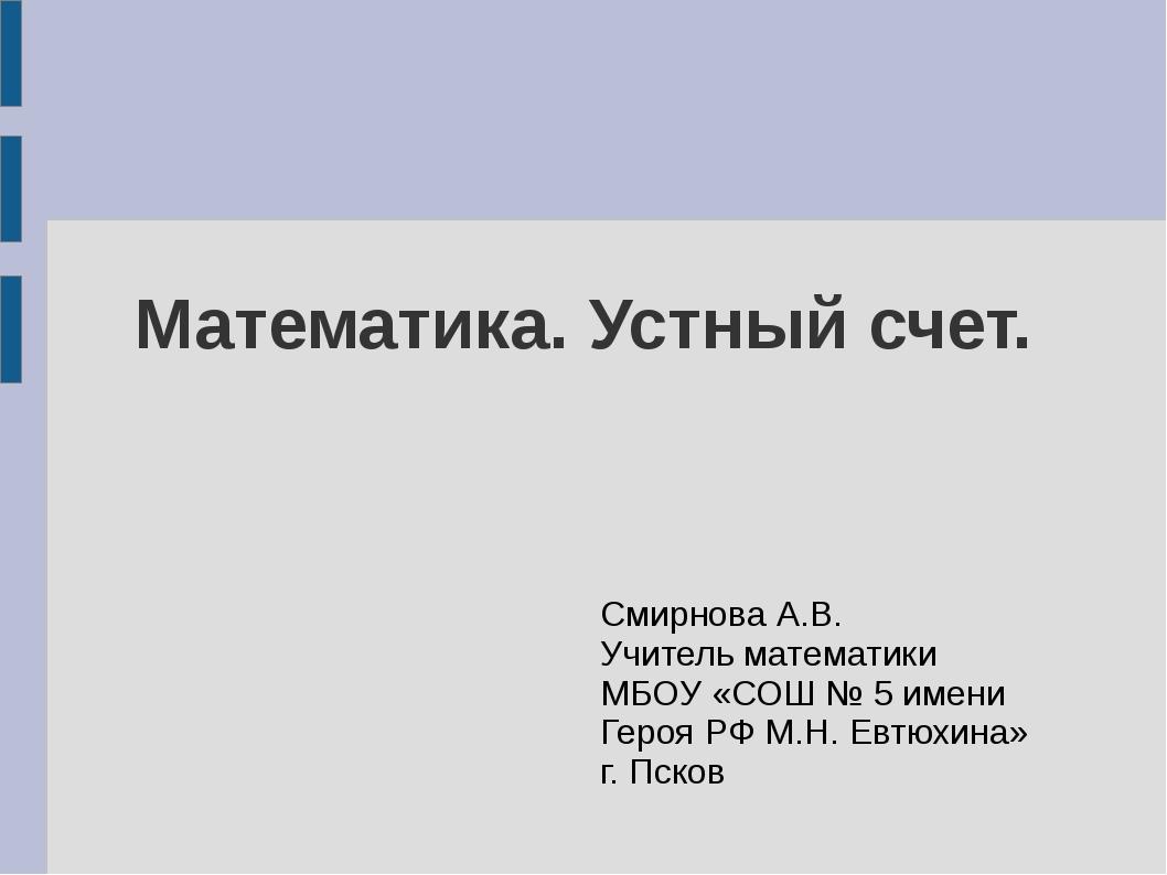 Математика. Устный счет. Смирнова А.В. Учитель математики МБОУ «СОШ № 5 имени...