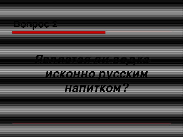 Вопрос 2 Является ли водка исконно русским напитком?