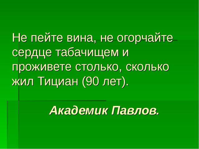 Не пейте вина, не огорчайте сердце табачищем и проживете столько, сколько жил...