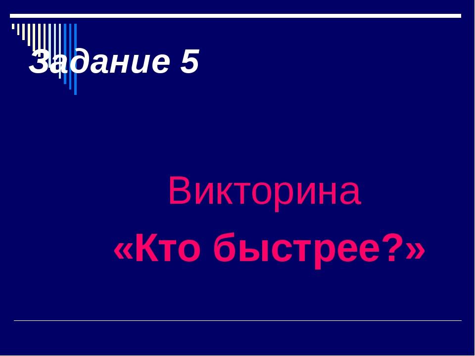 Задание 5 Викторина «Кто быстрее?»