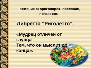 в)чтение скороговорок, пословиц, поговорок «Мудрец отличен от глупца Тем, что