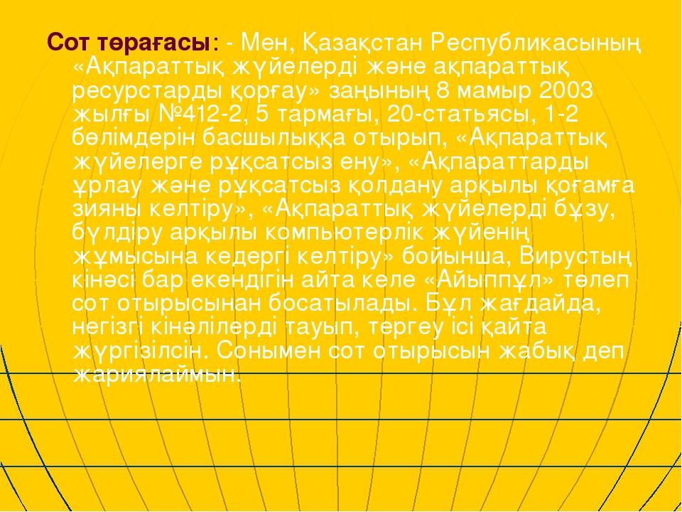 Сот төрағасы: - Мен, Қазақстан Республикасының «Ақпараттық жүйелерді және ақп...