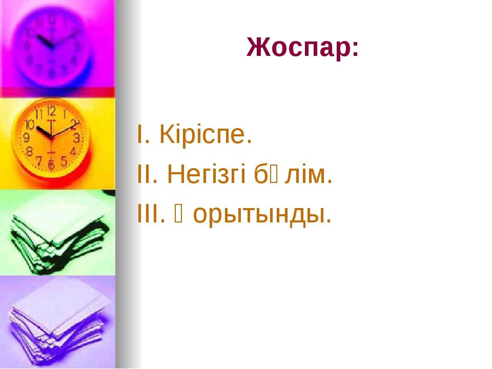 Жоспар: І. Кіріспе. ІІ. Негізгі бөлім. ІІІ. Қорытынды.