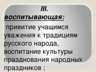 III. воспитывающая: привитие учащимся уважения к традициям русского народа,