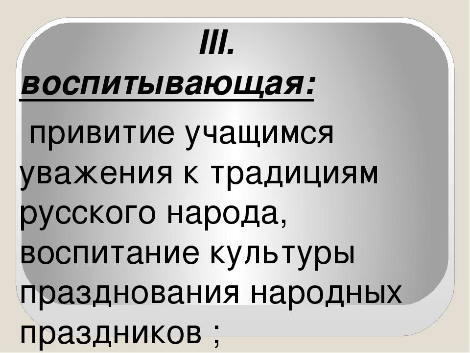 III. воспитывающая: привитие учащимся уважения к традициям русского народа,...