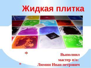 Выполнил мастер п/о: Люмин Иван петрович Жидкая плитка