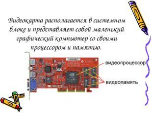 Видеокарта располагается в системном блоке и представляет собой маленький гра