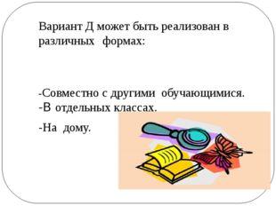 Вариант Д может быть реализован в различных формах: -Совместно с другими обуч