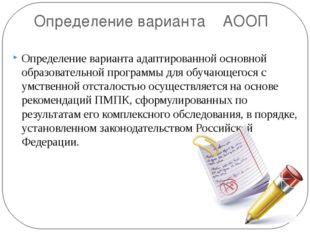 Определение варианта АООП Определение варианта адаптированной основной образо