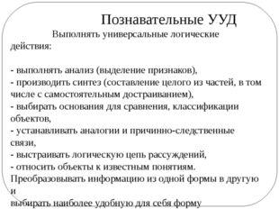 Познавательные УУД Выполнять универсальные логические действия: - выполнять