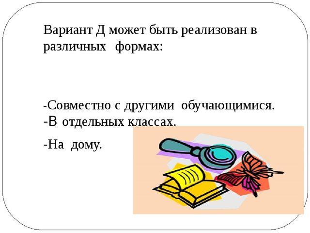 Вариант Д может быть реализован в различных формах: -Совместно с другими обуч...