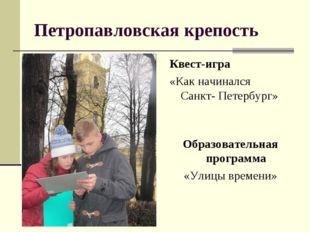 Петропавловская крепость Квест-игра «Как начинался Санкт- Петербург» Образова