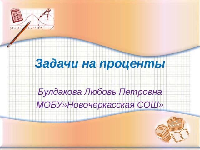 Задачи на проценты Булдакова Любовь Петровна МОБУ»Новочеркасская СОШ»