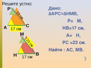 Дано: ∆АРС=∆НМВ, ∟Р=∟М, НВ=17 см, ∟А=∟Н, РС =23 см. Найти : АС, МВ. Решите ус