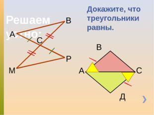 Решаем устно: Докажите, что треугольники равны. А В С Р М А Д С В