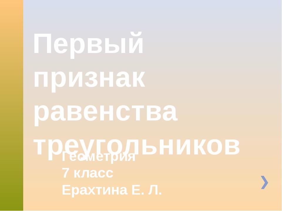 Первый признак равенства треугольников Геометрия 7 класс Ерахтина Е. Л.