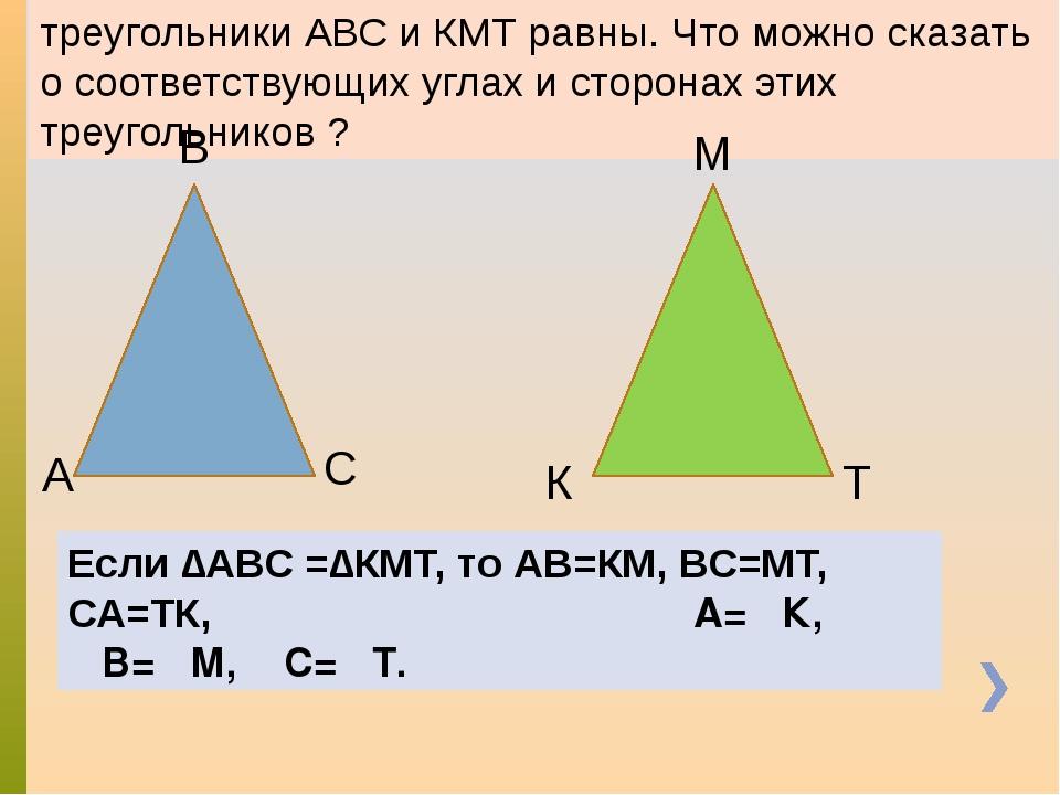 треугольники АВС и КМТ равны. Что можно сказать о соответствующих углах и сто...