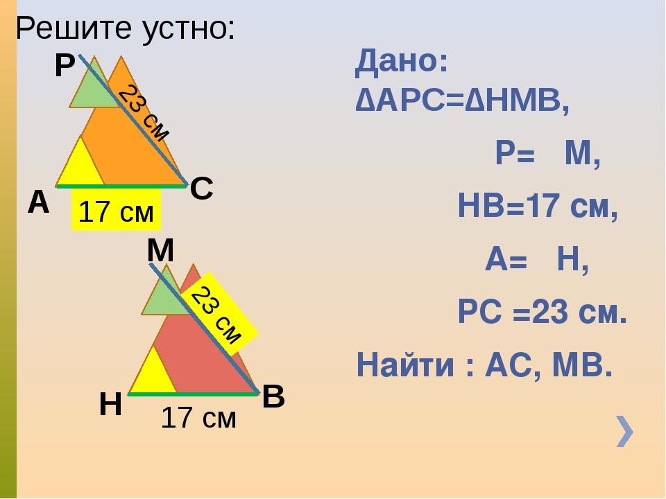 Дано: ∆АРС=∆НМВ, ∟Р=∟М, НВ=17 см, ∟А=∟Н, РС =23 см. Найти : АС, МВ. Решите ус...