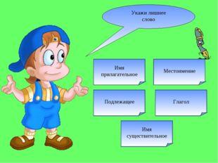 Укажи лишнее слово Подлежащее Глагол Имя существительное Местоимение Имя прил