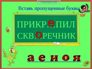 ПРИКР…ПИЛ Вставь пропущенные буквы СКВ…РЕЧНИК Prezentacii.com