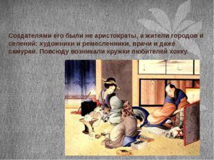 Создателями его были не аристократы, а жители городов и селений: художники и