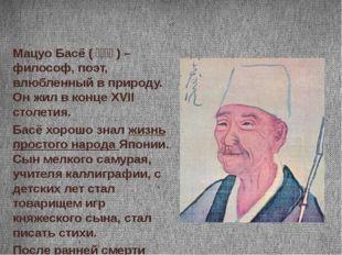 Мацуо Басё (松尾芭蕉) – философ, поэт, влюбленный в природу. Он жил в конце