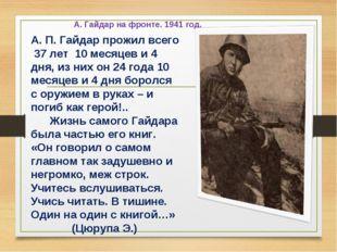 А. Гайдар на фронте. 1941 год. А. П. Гайдар прожил всего 37 лет 10 месяцев и
