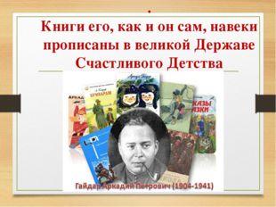 . Книги его, как и он сам, навеки прописаны в великой Державе Счастливого Дет