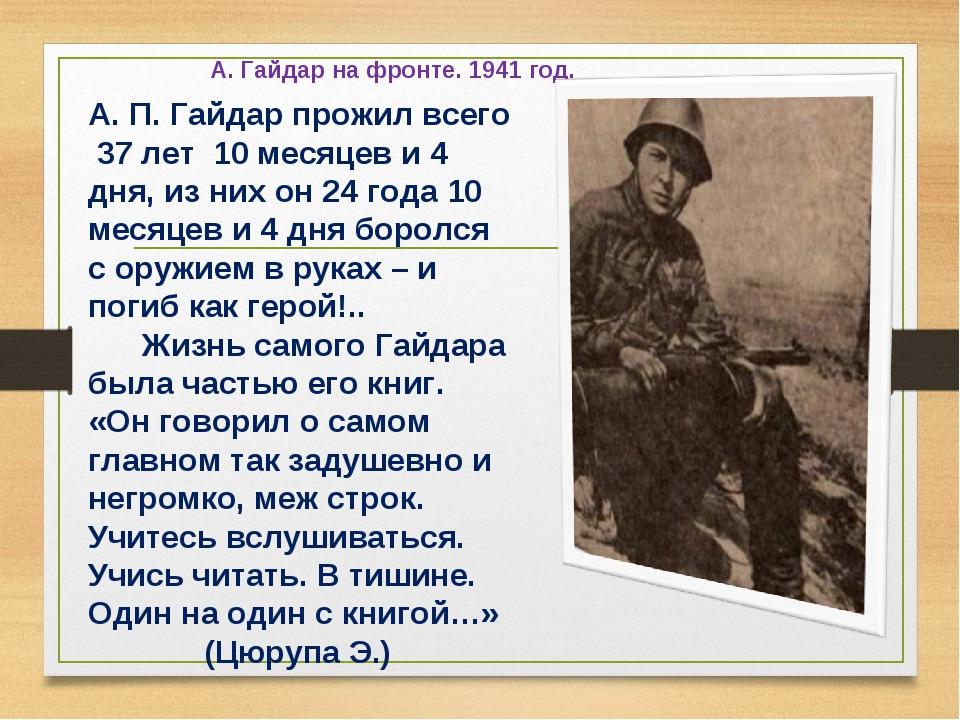 А. Гайдар на фронте. 1941 год. А. П. Гайдар прожил всего 37 лет 10 месяцев и...