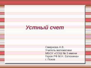 Устный счет Смирнова А.В. Учитель математики МБОУ «СОШ № 5 имени Героя РФ М.Н