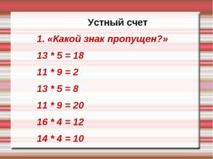 Устный счет 1. «Какой знак пропущен?» 13 * 5 = 18 11 * 9 = 2 13 * 5 = 8 11 *