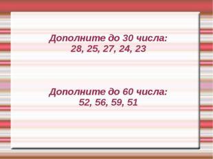 Дополните до 30 числа: 28, 25, 27, 24, 23 Дополните до 60 числа: 52, 56, 59,