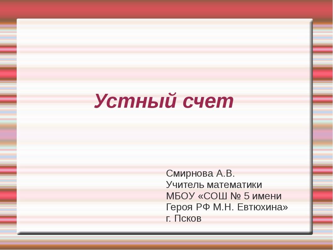 Устный счет Смирнова А.В. Учитель математики МБОУ «СОШ № 5 имени Героя РФ М.Н...